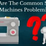 What Are the Common Sewing Machine Problems?